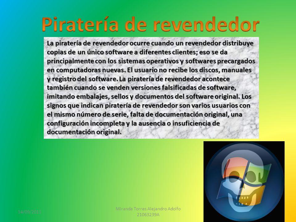 14/09/2011 Miranda Torres Alejandro Adolfo 21063239A 4 La piratería de revendedor ocurre cuando un revendedor distribuye copias de un único software a diferentes clientes; eso se da principalmente con los sistemas operativos y softwares precargados en computadoras nuevas.