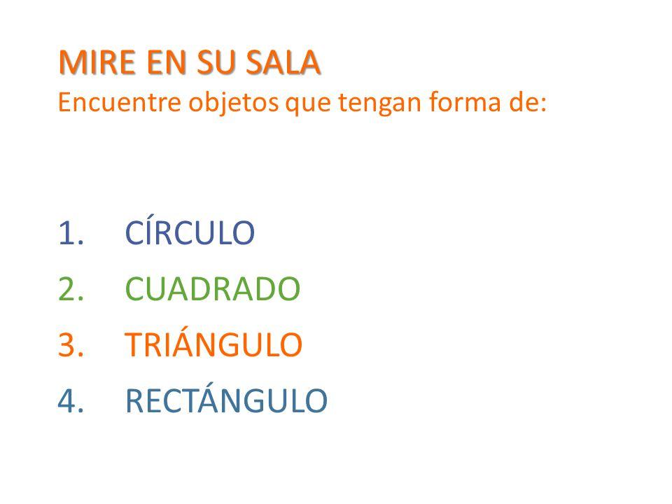 MIRE EN SU SALA Encuentre objetos que tengan forma de: 1.CÍRCULO 2.CUADRADO 3.TRIÁNGULO 4.RECTÁNGULO