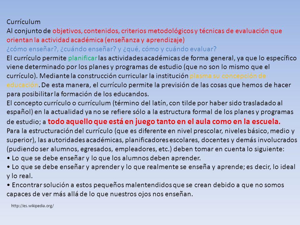 Currículum Al conjunto de objetivos, contenidos, criterios metodológicos y técnicas de evaluación que orientan la actividad académica (enseñanza y apr
