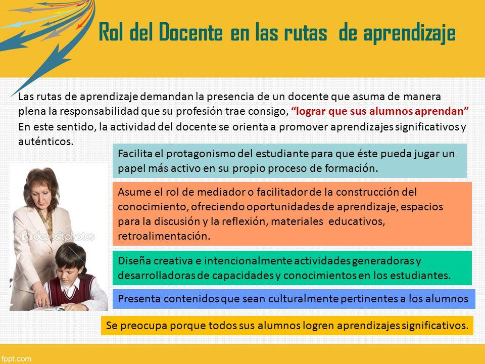 Rol del Docente en las rutas de aprendizaje Las rutas de aprendizaje demandan la presencia de un docente que asuma de manera plena la responsabilidad