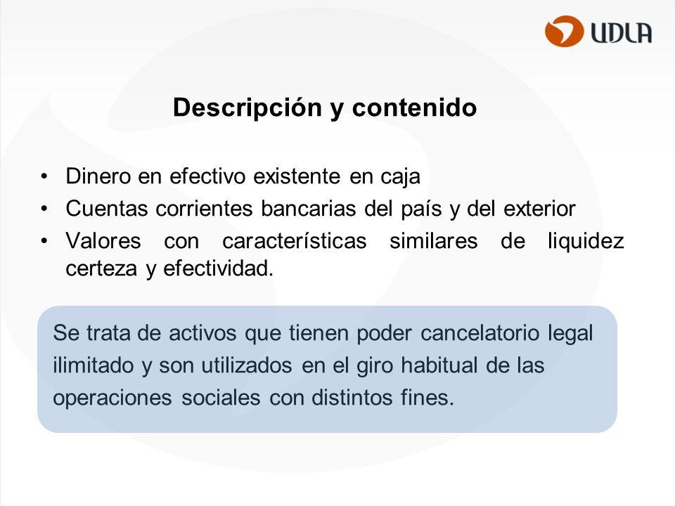 Descripción y contenido Dinero en efectivo existente en caja Cuentas corrientes bancarias del país y del exterior Valores con características similares de liquidez certeza y efectividad.