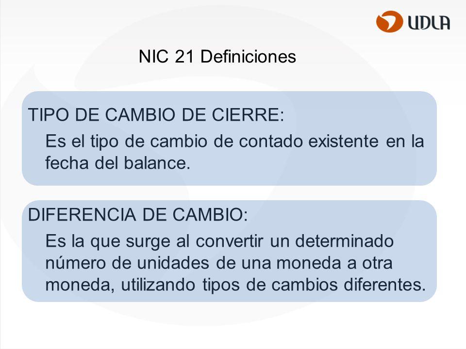 NIC 21 Definiciones TIPO DE CAMBIO DE CIERRE: Es el tipo de cambio de contado existente en la fecha del balance.