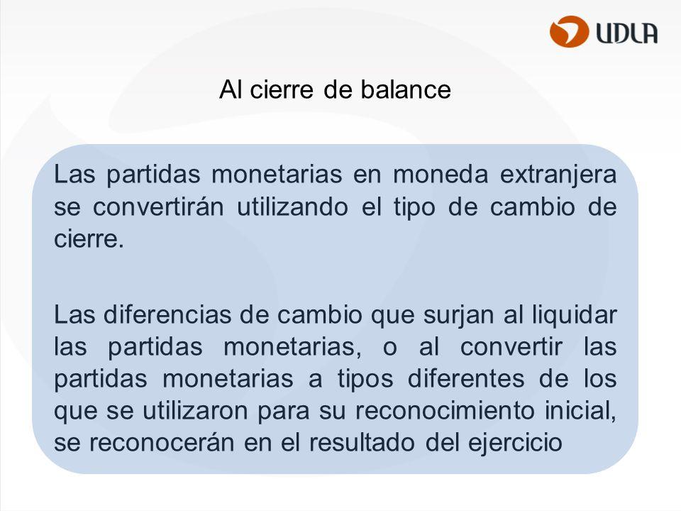 Al cierre de balance Las partidas monetarias en moneda extranjera se convertirán utilizando el tipo de cambio de cierre.
