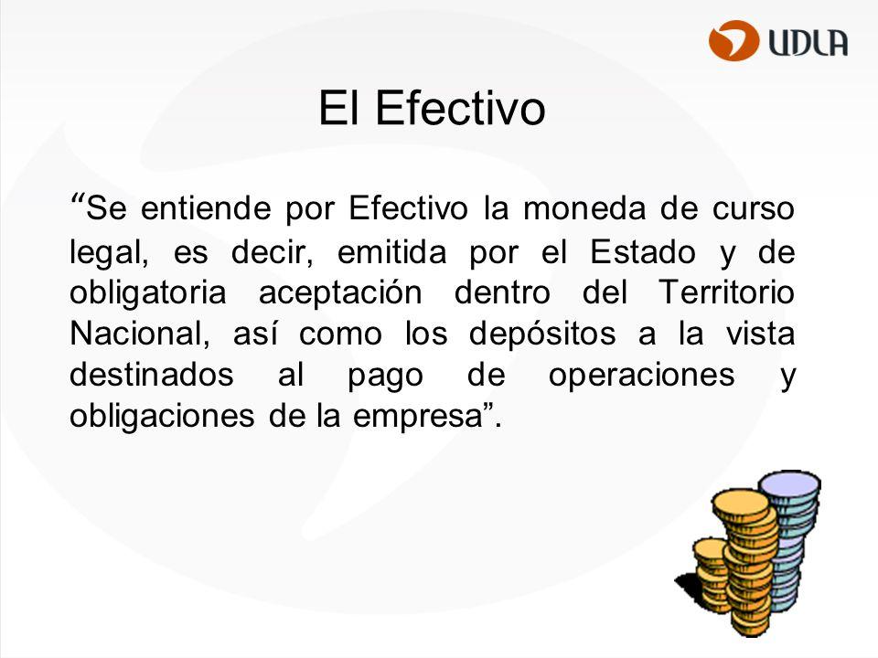 El Efectivo Se entiende por Efectivo la moneda de curso legal, es decir, emitida por el Estado y de obligatoria aceptación dentro del Territorio Nacional, así como los depósitos a la vista destinados al pago de operaciones y obligaciones de la empresa .
