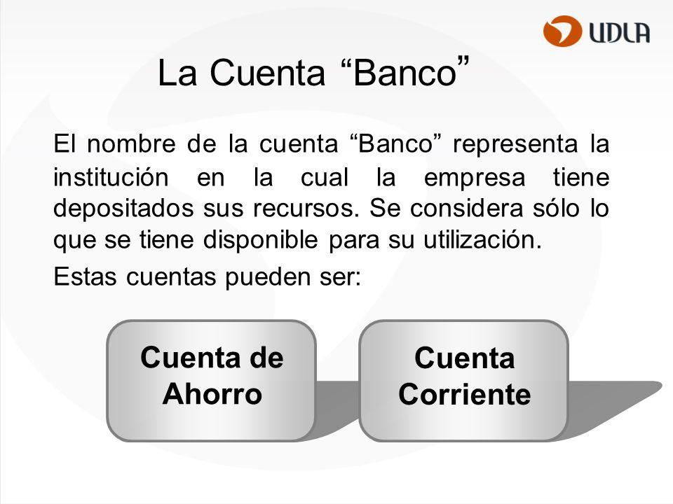 La Cuenta Banco El nombre de la cuenta Banco representa la institución en la cual la empresa tiene depositados sus recursos.