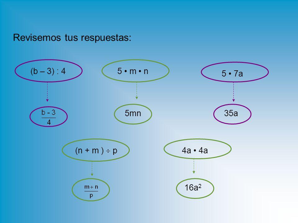 Revisemos tus respuestas: (b – 3) : 4 (n + m )  p 5 m n4a 5 7a 5mn35a 16a 2