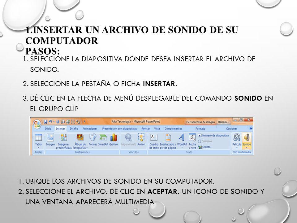 1.INSERTAR UN ARCHIVO DE SONIDO DE SU COMPUTADOR PASOS: 1.SELECCIONE LA DIAPOSITIVA DONDE DESEA INSERTAR EL ARCHIVO DE SONIDO. 2.SELECCIONE LA PESTAÑA
