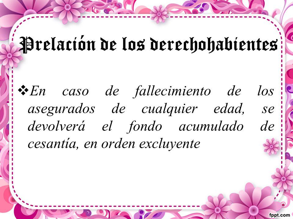 Prelación de los derechohabientes  En caso de fallecimiento de los asegurados de cualquier edad, se devolverá el fondo acumulado de cesantía, en orden excluyente