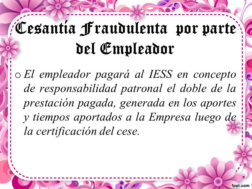 Cesantía Fraudulenta por parte del Empleador o El empleador pagará al IESS en concepto de responsabilidad patronal el doble de la prestación pagada, generada en los aportes y tiempos aportados a la Empresa luego de la certificación del cese.