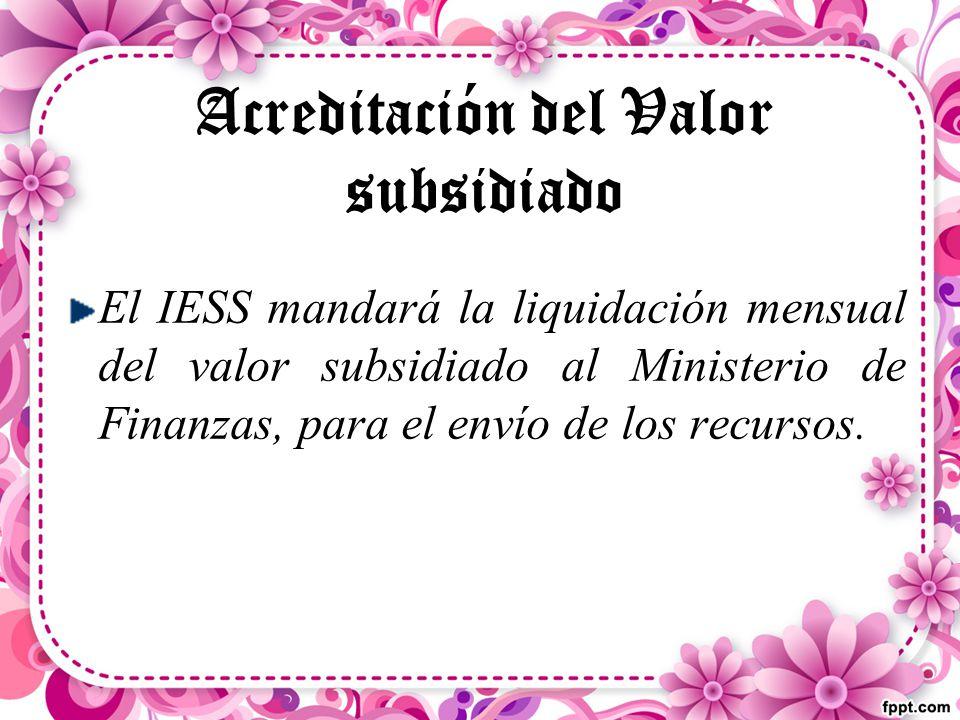 Acreditación del Valor subsidiado El IESS mandará la liquidación mensual del valor subsidiado al Ministerio de Finanzas, para el envío de los recursos.