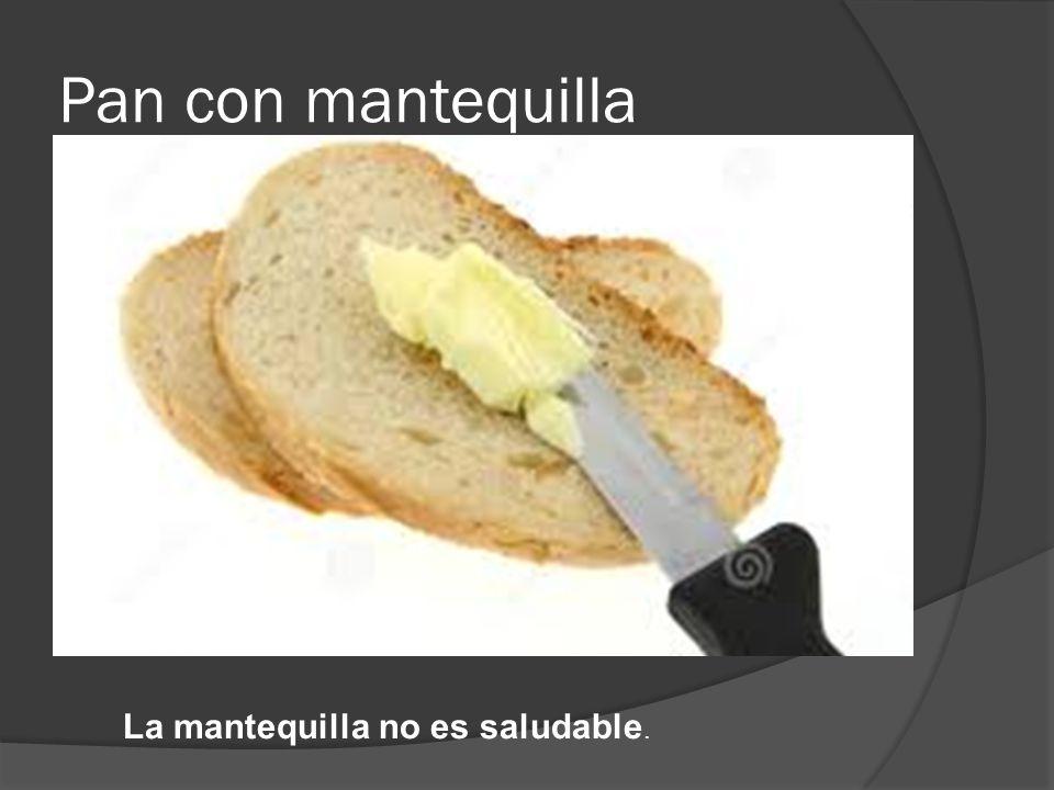 Pan con mantequilla La mantequilla no es saludable.