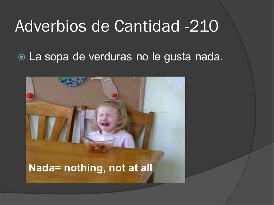 Adverbios de Cantidad -210  La sopa de verduras no le gusta nada. Nada= nothing, not at all