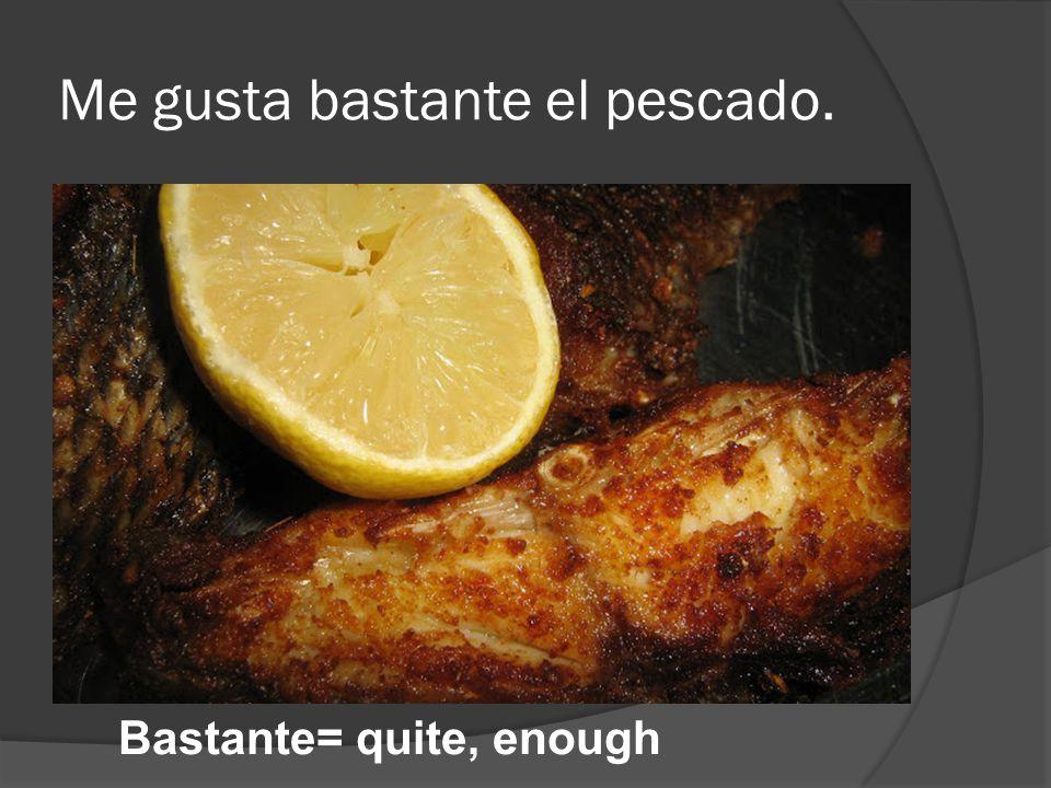 Me gusta bastante el pescado. Bastante= quite, enough