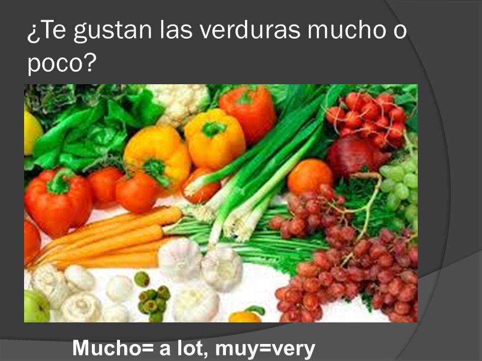 ¿Te gustan las verduras mucho o poco? Mucho= a lot, muy=very