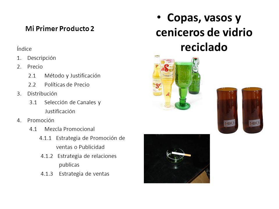 Mi Primer Producto 2 Copas, vasos y ceniceros de vidrio reciclado Índice 1.Descripción 2.Precio 2.1 Método y Justificación 2.2 Políticas de Precio 3.D