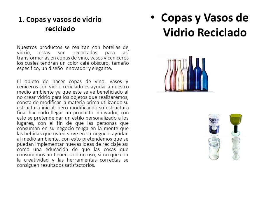 1. Copas y vasos de vidrio reciclado Copas y Vasos de Vidrio Reciclado Nuestros productos se realizan con botellas de vidrio, estas son recortadas par