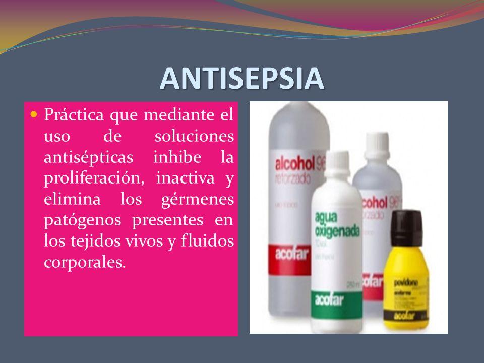 ANTISEPSIA Práctica que mediante el uso de soluciones antisépticas inhibe la proliferación, inactiva y elimina los gérmenes patógenos presentes en los tejidos vivos y fluidos corporales.