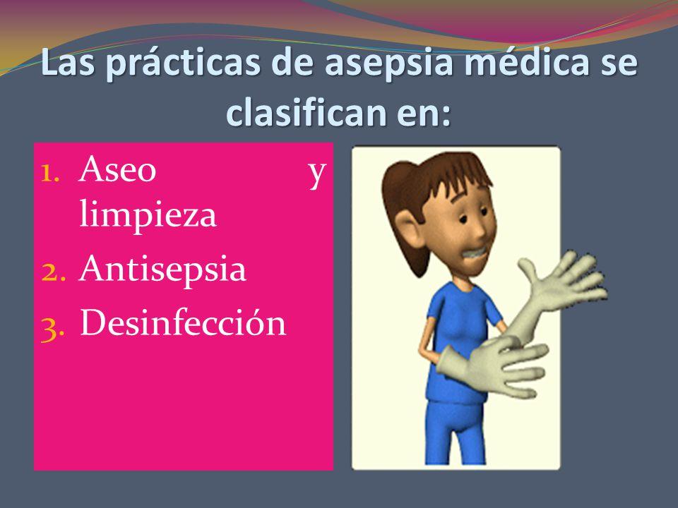 Las prácticas de asepsia médica se clasifican en: 1. Aseo y limpieza 2. Antisepsia 3. Desinfección