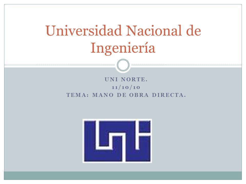 UNI NORTE. 11/10/10 TEMA: MANO DE OBRA DIRECTA. Universidad Nacional de Ingeniería
