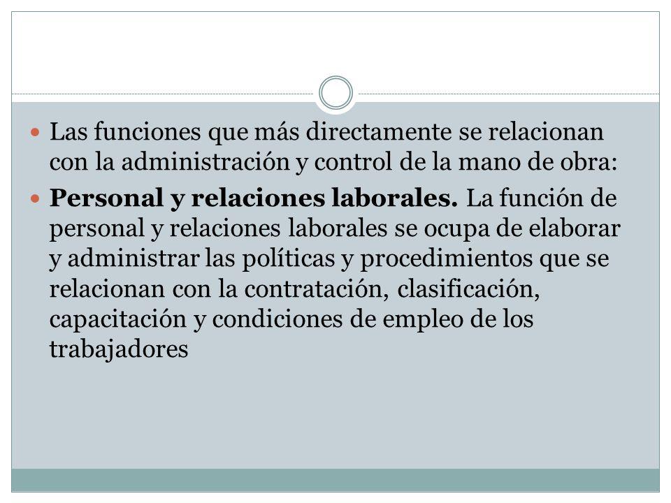 Las funciones que más directamente se relacionan con la administración y control de la mano de obra: Personal y relaciones laborales. La función de pe