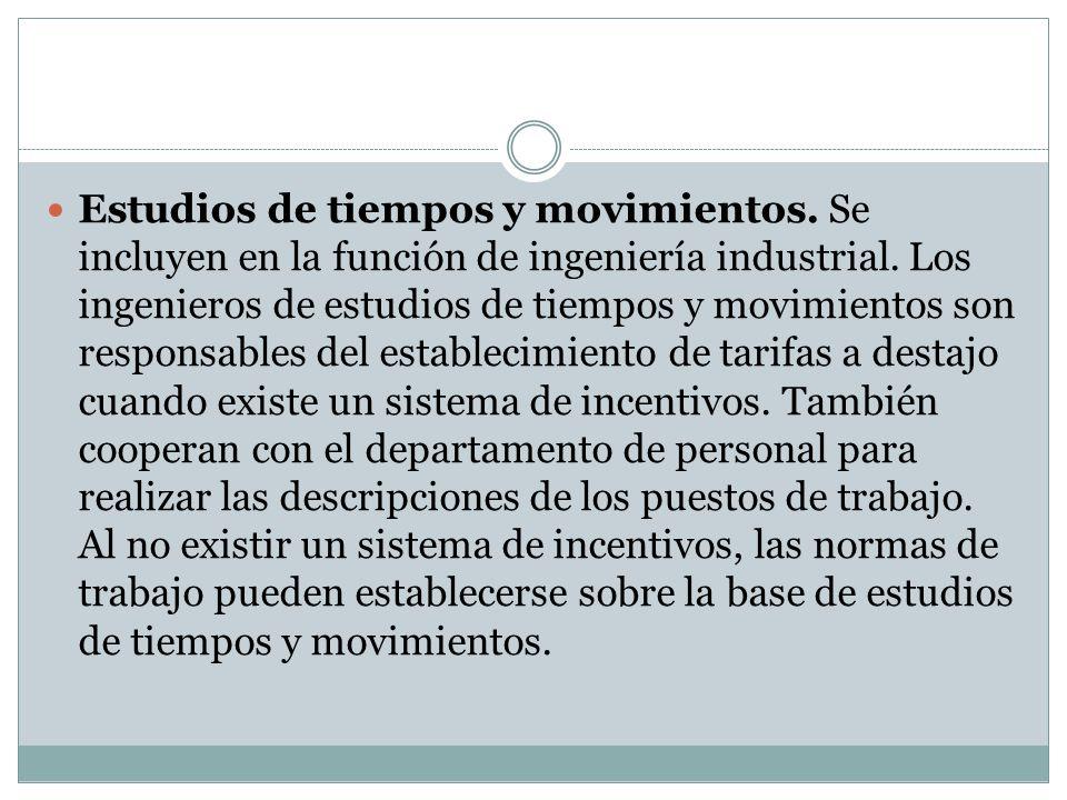 Estudios de tiempos y movimientos. Se incluyen en la función de ingeniería industrial. Los ingenieros de estudios de tiempos y movimientos son respons