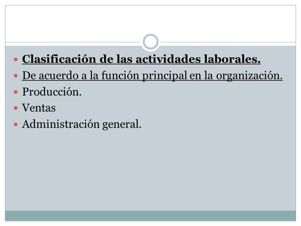 Clasificación de las actividades laborales. De acuerdo a la función principal en la organización. Producción. Ventas Administración general.