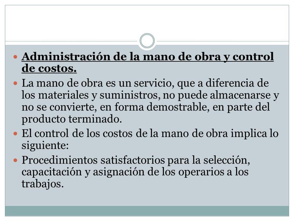 Administración de la mano de obra y control de costos. La mano de obra es un servicio, que a diferencia de los materiales y suministros, no puede alma