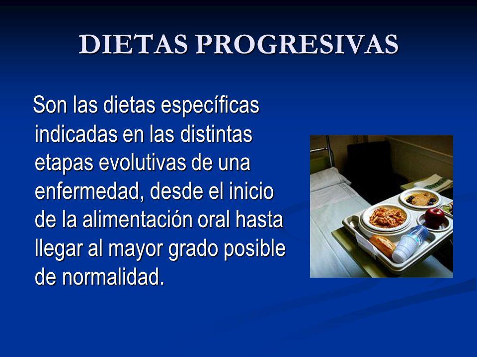 DIETAS PROGRESIVAS Son las dietas específicas indicadas en las distintas etapas evolutivas de una enfermedad, desde el inicio de la alimentación oral hasta llegar al mayor grado posible de normalidad.