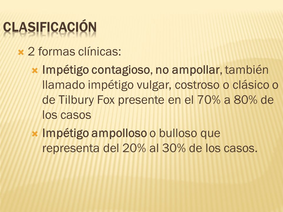  2 formas clínicas:  Impétigo contagioso, no ampollar, también llamado impétigo vulgar, costroso o clásico o de Tilbury Fox presente en el 70% a 80% de los casos  Impétigo ampolloso o bulloso que representa del 20% al 30% de los casos.