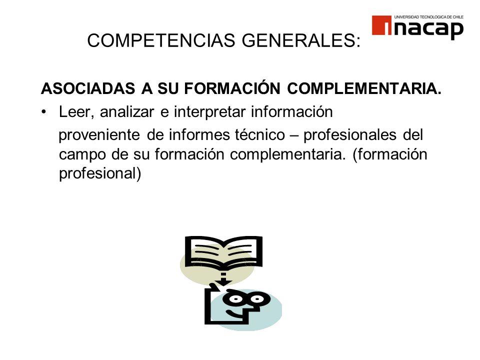 COMPETENCIAS GENERALES: ASOCIADAS A SU FORMACIÓN COMPLEMENTARIA. Leer, analizar e interpretar información proveniente de informes técnico – profesiona