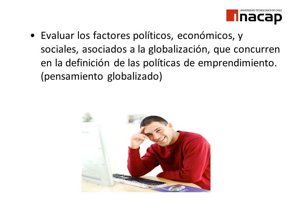 Evaluar los factores políticos, económicos, y sociales, asociados a la globalización, que concurren en la definición de las políticas de emprendimient