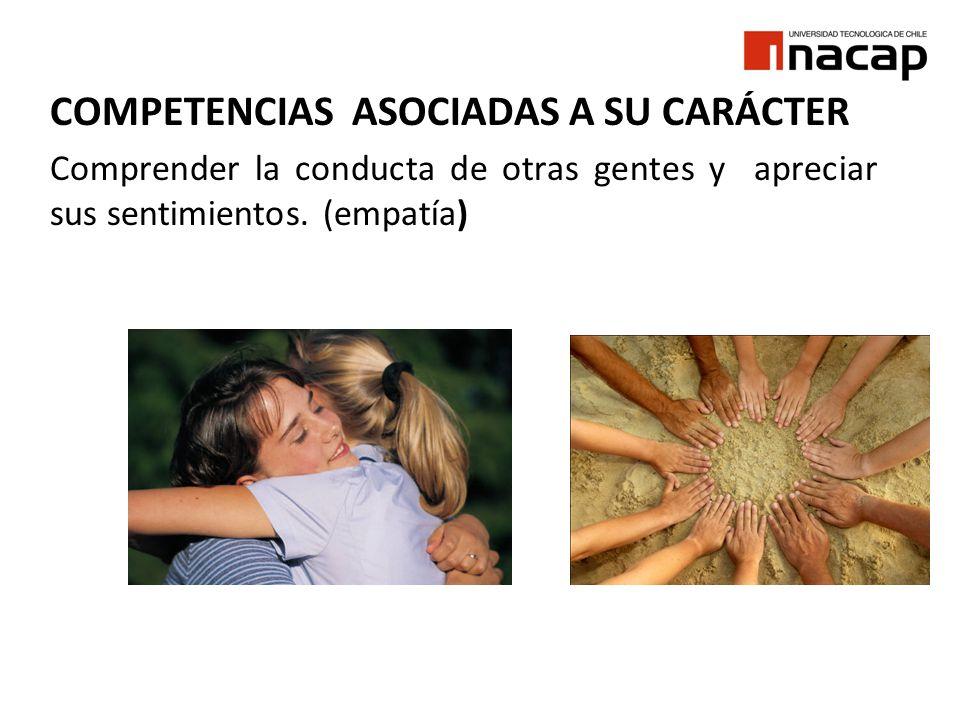 COMPETENCIAS ASOCIADAS A SU CARÁCTER Comprender la conducta de otras gentes y apreciar sus sentimientos. (empatía)