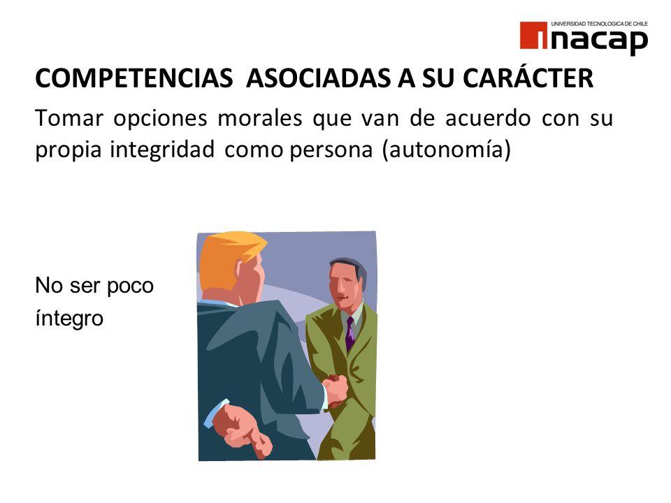 COMPETENCIAS ASOCIADAS A SU CARÁCTER Tomar opciones morales que van de acuerdo con su propia integridad como persona (autonomía) No ser poco íntegro