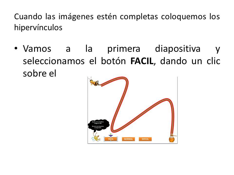 Cuando las imágenes estén completas coloquemos los hipervínculos Vamos a la primera diapositiva y seleccionamos el botón FACIL, dando un clic sobre el