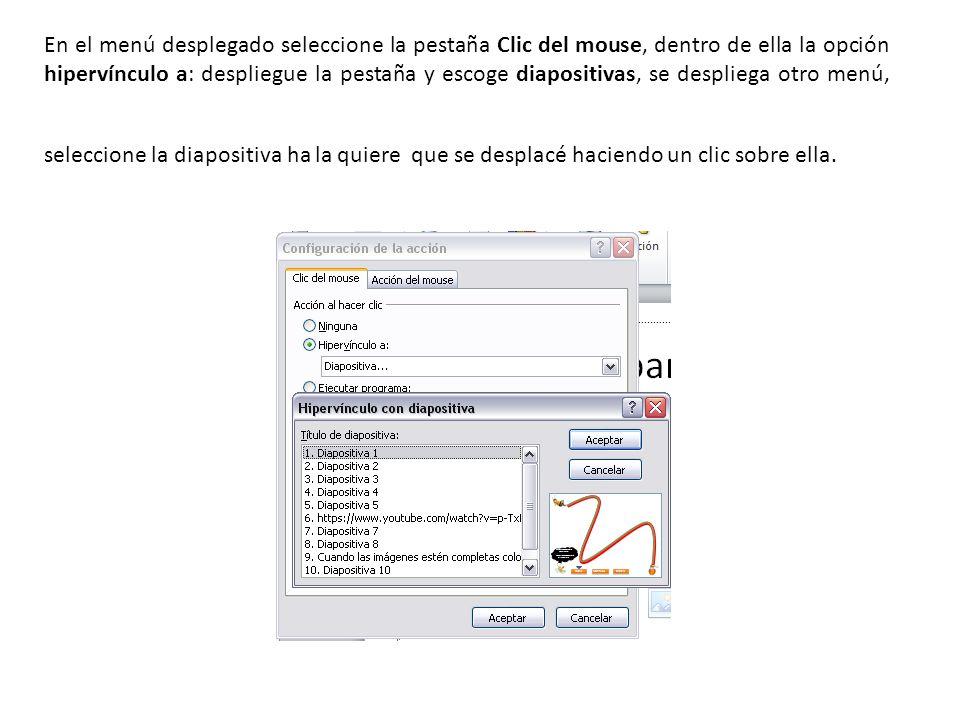 En el menú desplegado seleccione la pestaña Clic del mouse, dentro de ella la opción hipervínculo a: despliegue la pestaña y escoge diapositivas, se despliega otro menú, seleccione la diapositiva ha la quiere que se desplacé haciendo un clic sobre ella.