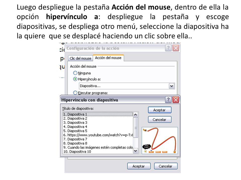 Luego despliegue la pestaña Acción del mouse, dentro de ella la opción hipervínculo a: despliegue la pestaña y escoge diapositivas, se despliega otro menú, seleccione la diapositiva ha la quiere que se desplacé haciendo un clic sobre ella..