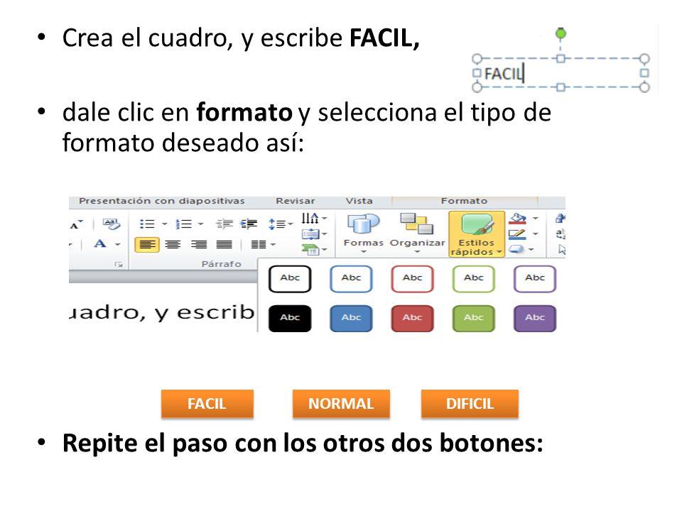 Crea el cuadro, y escribe FACIL, dale clic en formato y selecciona el tipo de formato deseado así: Repite el paso con los otros dos botones: NORMAL DIFICIL FACIL