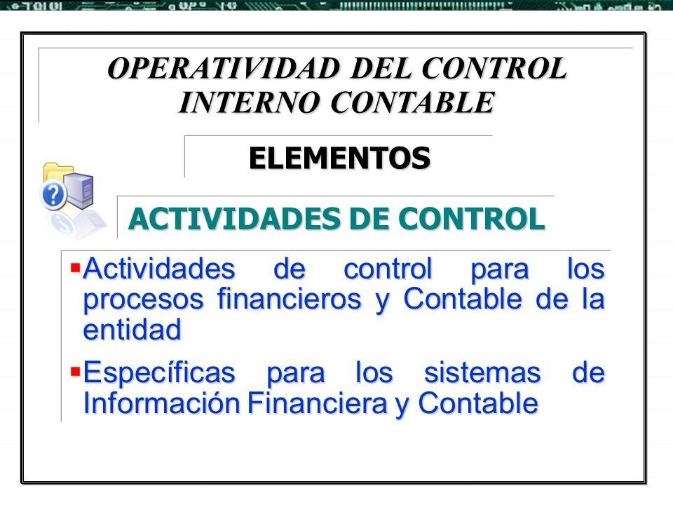 OPERATIVIDAD DEL CONTROL INTERNO CONTABLE  Actividades de control para los procesos financieros y Contable de la entidad  Específicas para los siste