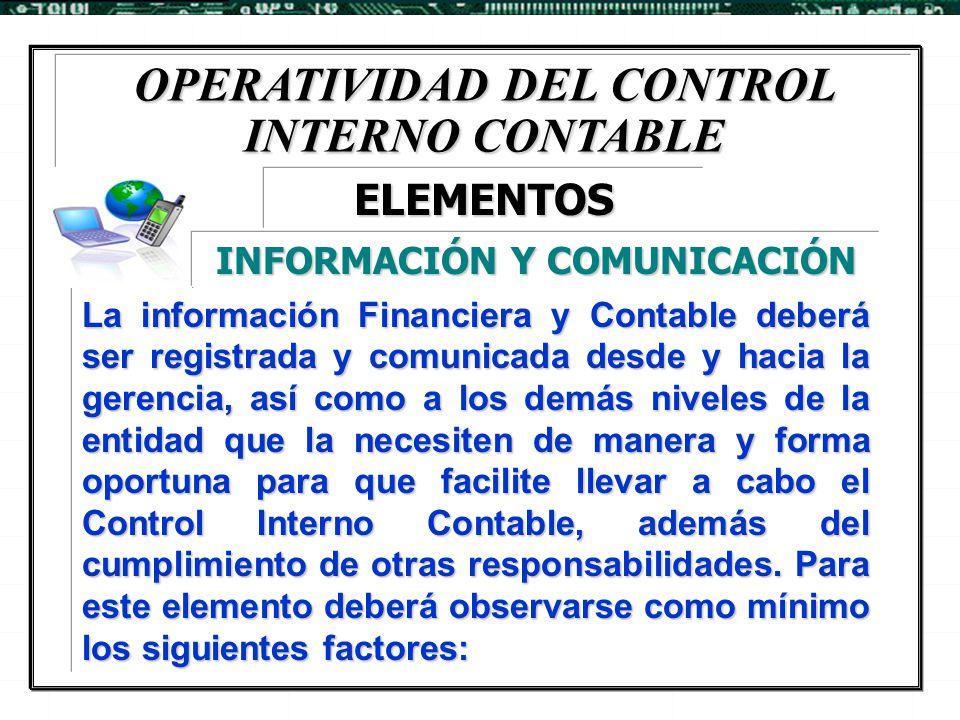 OPERATIVIDAD DEL CONTROL INTERNO CONTABLE La información Financiera y Contable deberá ser registrada y comunicada desde y hacia la gerencia, así como