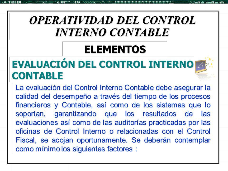 OPERATIVIDAD DEL CONTROL INTERNO CONTABLE La evaluación del Control Interno Contable debe asegurar la calidad del desempeño a través del tiempo de los