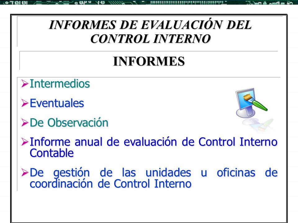 INFORMES DE EVALUACIÓN DEL CONTROL INTERNO  Intermedios  Eventuales  De Observación  Informe anual de evaluación de Control Interno Contable  De
