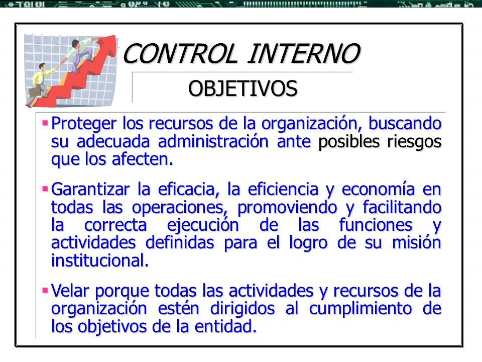 CONTROL INTERNO  Proteger los recursos de la organización, buscando su adecuada administración ante posibles riesgos que los afecten.  Garantizar la