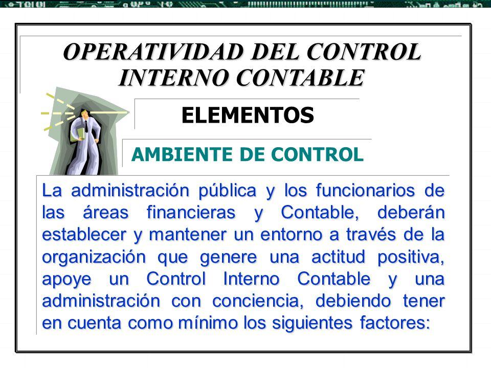 OPERATIVIDAD DEL CONTROL INTERNO CONTABLE La administración pública y los funcionarios de las áreas financieras y Contable, deberán establecer y mante