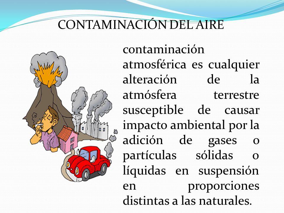 CONTAMINACIÓN DEL AIRE contaminación atmosférica es cualquier alteración de la atmósfera terrestre susceptible de causar impacto ambiental por la adición de gases o partículas sólidas o líquidas en suspensión en proporciones distintas a las naturales.