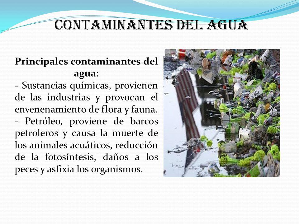 Principales contaminantes del agua: - Sustancias químicas, provienen de las industrias y provocan el envenenamiento de flora y fauna.