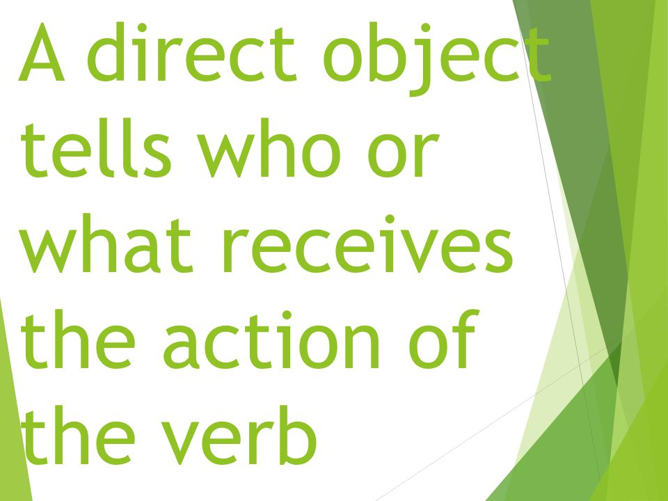 A direct object tells who or what receives the action of the verb (people, things and places)