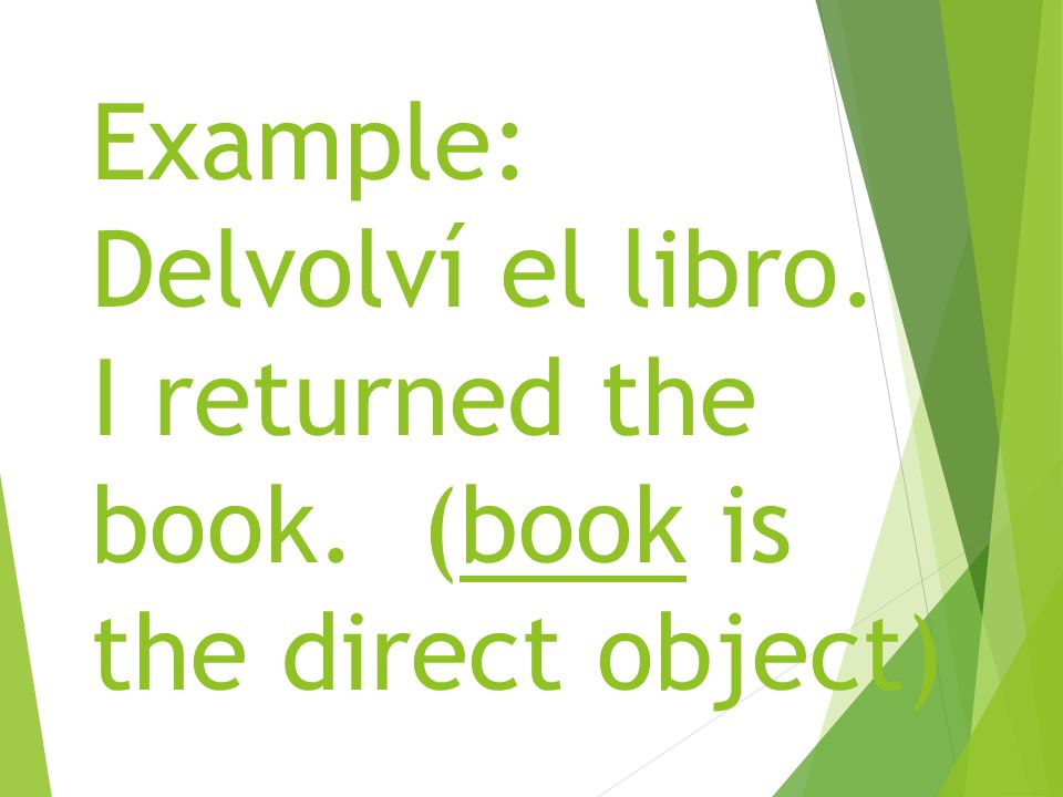 Example: Delvolví el libro. I returned the book. (book is the direct object)