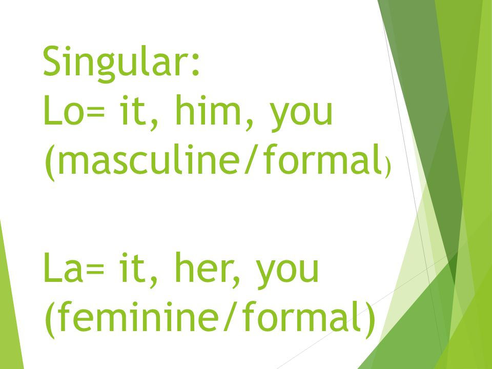 Singular: Lo= it, him, you (masculine/formal ) La= it, her, you (feminine/formal)