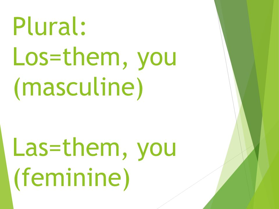 Plural: Los=them, you (masculine) Las=them, you (feminine)