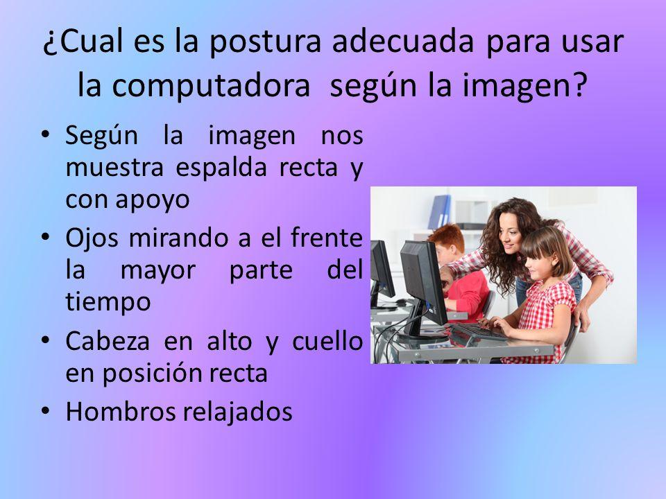¿Cual es la postura adecuada para usar la computadora según la imagen? Según la imagen nos muestra espalda recta y con apoyo Ojos mirando a el frente